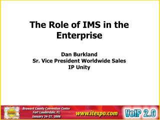 The Role of IMS in the Enterprise Dan Burkland Sr. Vice President Worldwide Sales IP Unity
