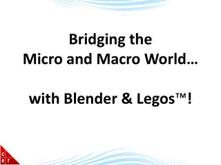 Bridging the  Micro and Macro World…  with Blender &  Legos ™ !