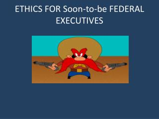 ETHICS FOR Soon-to-be FEDERAL EXECUTIVES