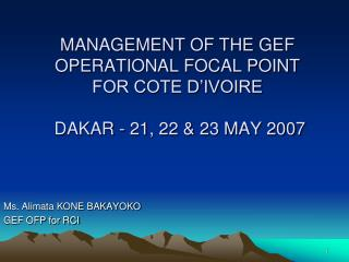 MANAGEMENT OF THE GEF OPERATIONAL FOCAL POINT  FOR COTE D'IVOIRE   DAKAR - 21, 22 & 23 MAY 2007