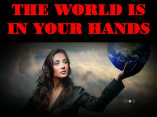 THE WORLD IS IN YOUR HANDS