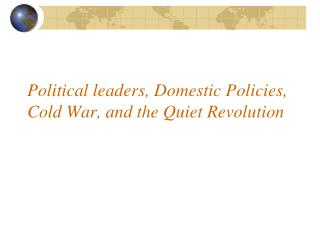 Political leaders, Domestic Policies, Cold War, and the Quiet Revolution