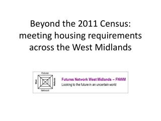 Beyond the 2011 Census: meeting housing requirements across the West Midlands
