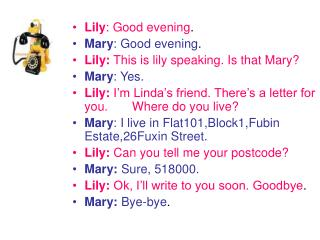 Lily : Good evening . Mary : Good evening . Lily:  This is lily speaking. Is that Mary?