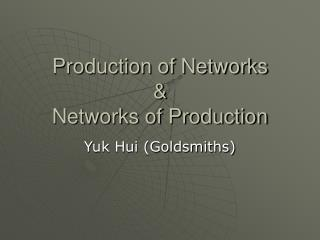 Production of Networks & Networks of Production