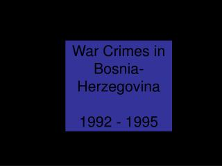 War Crimes in Bosnia-Herzegovina 1992 - 1995