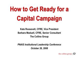 How to Get Ready for a  Capital Campaign Kate Roosevelt, CFRE, Vice President Barbara Maduell, CFRE, Senior Consultant T