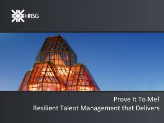 Prove It To Me!  Resilient Talent Management that Delivers