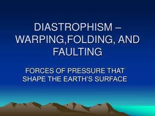 DIASTROPHISM –WARPING,FOLDING, AND FAULTING