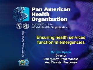 Ensuring health services function in emergencies Dr . Ciro Ugarte Director
