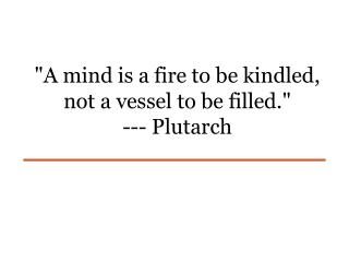 """A mind is a fire to be kindled, not a vessel to be filled.""   --- Plutarch"