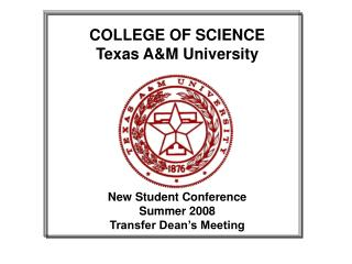 COLLEGE OF SCIENCE Texas AM University          New Student Conference  Summer 2008 Transfer Dean s Meeting