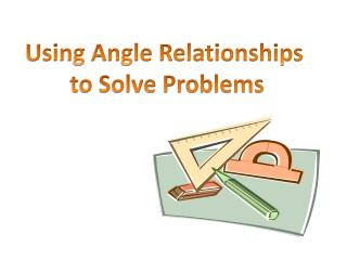 Using Angle Relationships  to Solve Problems