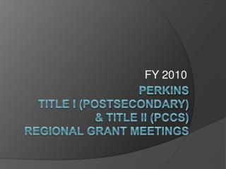 Perkins Title I postsecondary  Title II PCCS  Regional Grant Meetings