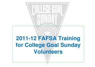 2011-12 FAFSA Training for College Goal Sunday Volunteers