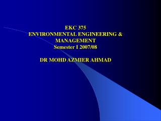 EKC 375 ENVIRONMENTAL ENGINEERING & MANAGEMENT Semester I 2007/08 DR MOHD AZMIER AHMAD