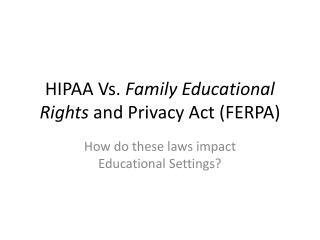 HIPAA Vs.  Family Educational Rights  and Privacy Act (FERPA)