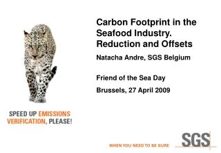 Carbon Footprint in the Seafood Industry. Reduction and Offsets Natacha Andre, SGS Belgium