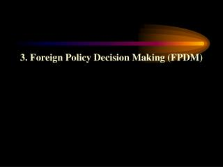 3. Foreign Policy Decision Making (FPDM)