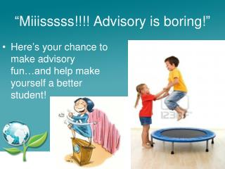 """ Miiisssss!!!! Advisory is boring! """