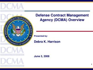 Defense Contract Management Agency (DCMA) Overview Presented by: Debra K. Harrison June 3, 2008