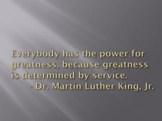 Everybody has the power for greatness, because greatness is determined by service.