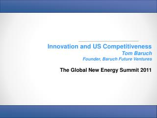 Innovation and US Competitiveness Tom Baruch Founder, Baruch Future Ventures The Global New Energy Summit 2011