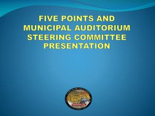 FIVE POINTS AND MUNICIPAL AUDITORIUM STEERING COMMITTEE PRESENTATION