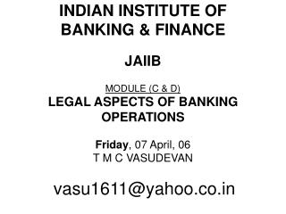 INDIAN INSTITUTE OF  BANKING & FINANCE JAIIB MODULE (C & D)   LEGAL ASPECTS OF BANKING OPERATIONS Friday , 07 Ap