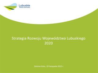 Strategia Rozwoju Województwa Lubuskiego 2020  Zielona  Góra, 19 listopada  2012 r.
