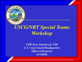 USCG/NRT Special Teams Workshop CDR Steve Danielczyk, CIH U.S. Coast Guard Headquarters