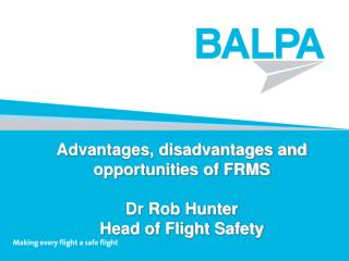 Advantages, disadvantages and opportunities of FRMS Dr Rob Hunter Head of Flight Safety