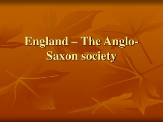 England –  The  Anglo - Saxon society