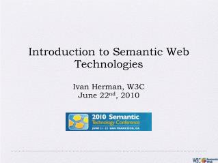 Introduction to Semantic Web Technologies Ivan Herman, W3C June 22 nd , 2010