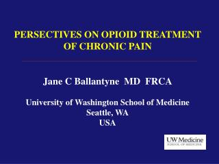 PERSECTIVES ON OPIOID TREATMENT OF CHRONIC PAIN Jane C Ballantyne  MD  FRCA