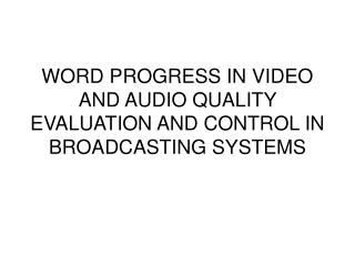 WORD PROGRESS IN VIDEO AND AUDIO QUALITY EVALUATION AND CONTROL IN BROADCASTING SYSTEMS
