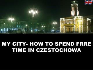 MY CITY- HOW TO SPEND FRRE TIME IN CZESTOCHOWA