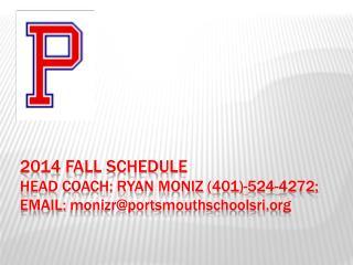 2014 Fall schedule Head Coach: Ryan moniz (401)-524-4272; EMAIL: monizr@portsmouthschoolsri