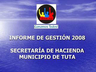 INFORME DE GESTIÓN 2008 SECRETARÍA DE HACIENDA MUNICIPIO DE TUTA