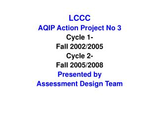 LCCC AQIP Action Project No 3 Cycle 1- Fall 2002/2005 Cycle 2- Fall 2005/2008 Presented by