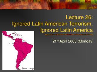 Lecture 26:  Ignored Latin American Terrorism,  Ignored Latin America