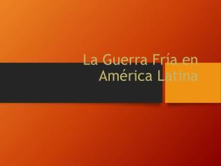 L a  Guerra  Fría en América  Latina