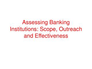 Assessing Banking Institutions: Scope, Outreach and Effectiveness