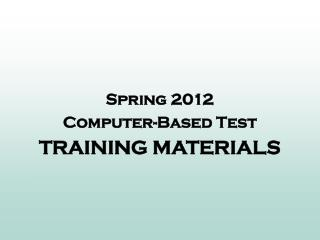 Spring 2012 Computer-Based Test TRAINING MATERIALS