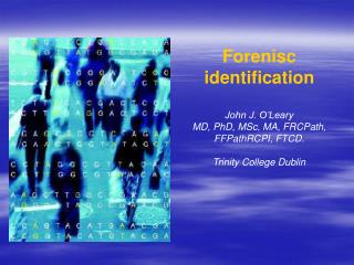 Forenisc identification John J. O'Leary MD, PhD, MSc, MA, FRCPath, FFPathRCPI, FTCD.