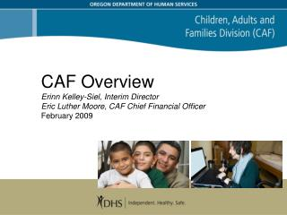 CAF Overview Erinn Kelley-Siel, Interim Director Eric Luther Moore, CAF Chief Financial Officer February 2009