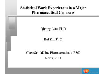 Statistical Work Experiences in a Major Pharmaceutical Company Qiming Liao, Ph.D Hui Zhi, Ph.D