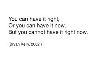 You can have it right,  Or you can have it now, But you cannot have it right now. (Bryan Kelly, 2002 )