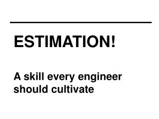 ESTIMATION! A skill every engineer  should cultivate