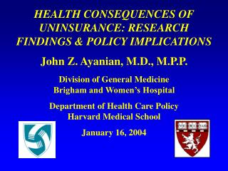HEALTH CONSEQUENCES OF UNINSURANCE: RESEARCH FINDINGS & POLICY IMPLICATIONS John Z. Ayanian, M.D., M.P.P. Division o